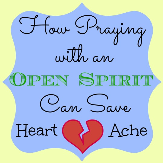 How Praying with an Open Spirit Can Save Heart Ache